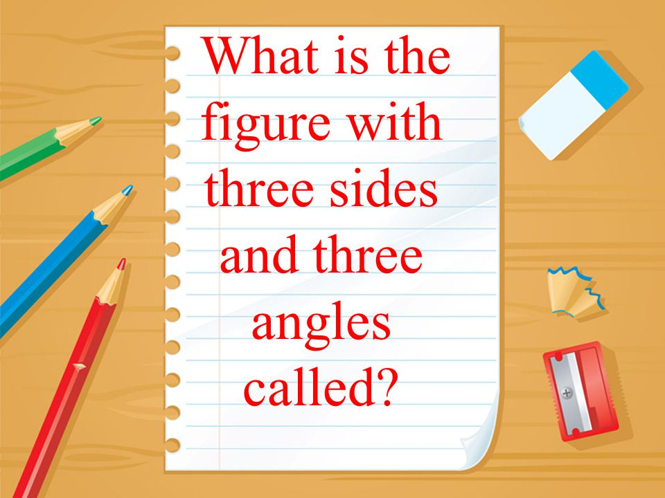 What is the figure with three sides and three angles called?