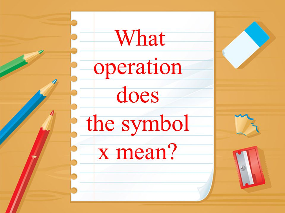 What operation does the symbol x mean?