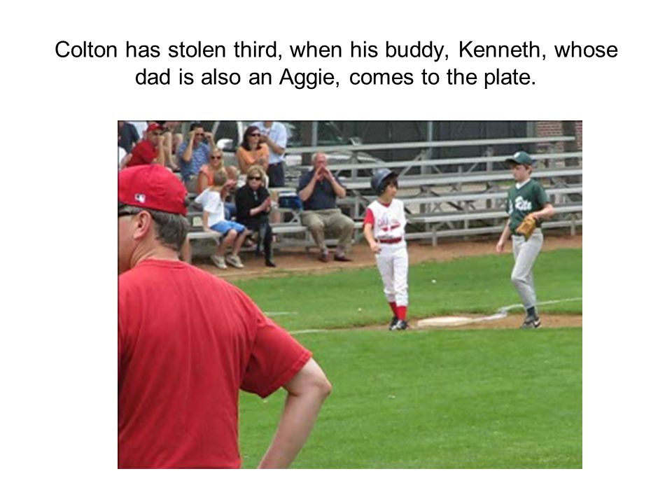 Colton has stolen third, when his buddy, Kenneth, whose dad is also an Aggie, comes to the plate.