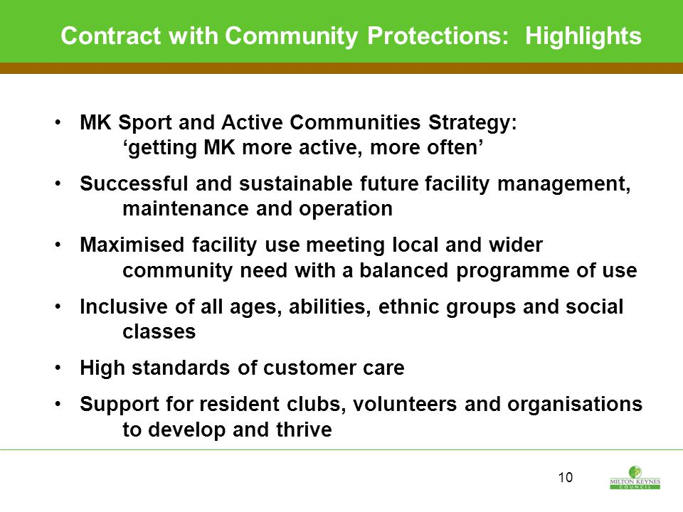 10 Contract with Community Protections: Highlights MK Sport and Active Communities Strategy: 'getting MK more active, more often' Successful and sustainable future facility management, maintenance and operation Maximised facility use meeting local and wider community need with a balanced programme of use Inclusive of all ages, abilities, ethnic groups and social classes High standards of customer care Support for resident clubs, volunteers and organisations to develop and thrive