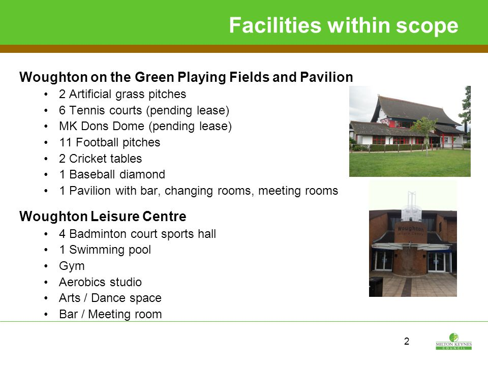 2 Facilities within scope Woughton on the Green Playing Fields and Pavilion 2 Artificial grass pitches 6 Tennis courts (pending lease) MK Dons Dome (pending lease) 11 Football pitches 2 Cricket tables 1 Baseball diamond 1 Pavilion with bar, changing rooms, meeting rooms Woughton Leisure Centre 4 Badminton court sports hall 1 Swimming pool Gym Aerobics studio Arts / Dance space Bar / Meeting room