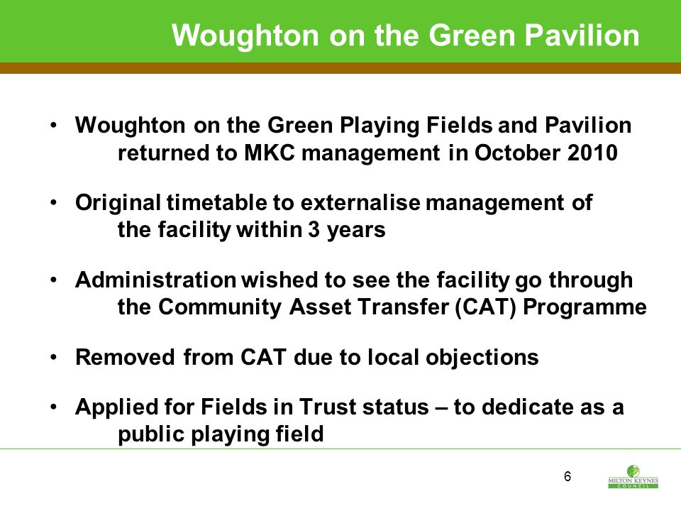 6 Woughton on the Green Pavilion Woughton on the Green Playing Fields and Pavilion returned to MKC management in October 2010 Original timetable to externalise management of the facility within 3 years Administration wished to see the facility go through the Community Asset Transfer (CAT) Programme Removed from CAT due to local objections Applied for Fields in Trust status – to dedicate as a public playing field