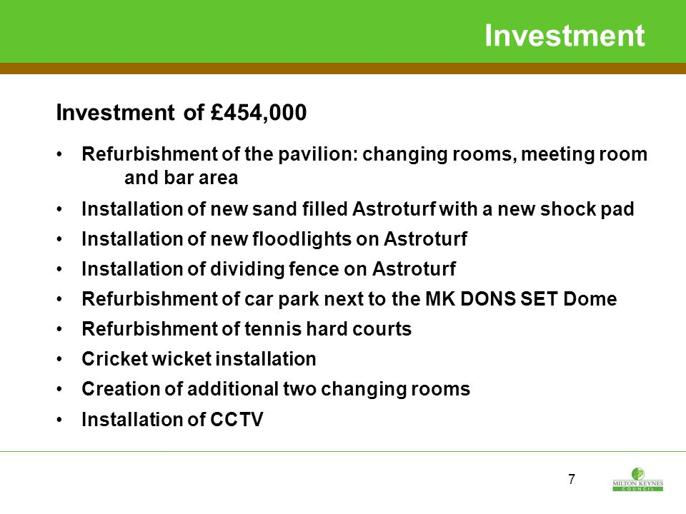 7 Investment Investment of £454,000 Refurbishment of the pavilion: changing rooms, meeting room and bar area Installation of new sand filled Astroturf with a new shock pad Installation of new floodlights on Astroturf Installation of dividing fence on Astroturf Refurbishment of car park next to the MK DONS SET Dome Refurbishment of tennis hard courts Cricket wicket installation Creation of additional two changing rooms Installation of CCTV