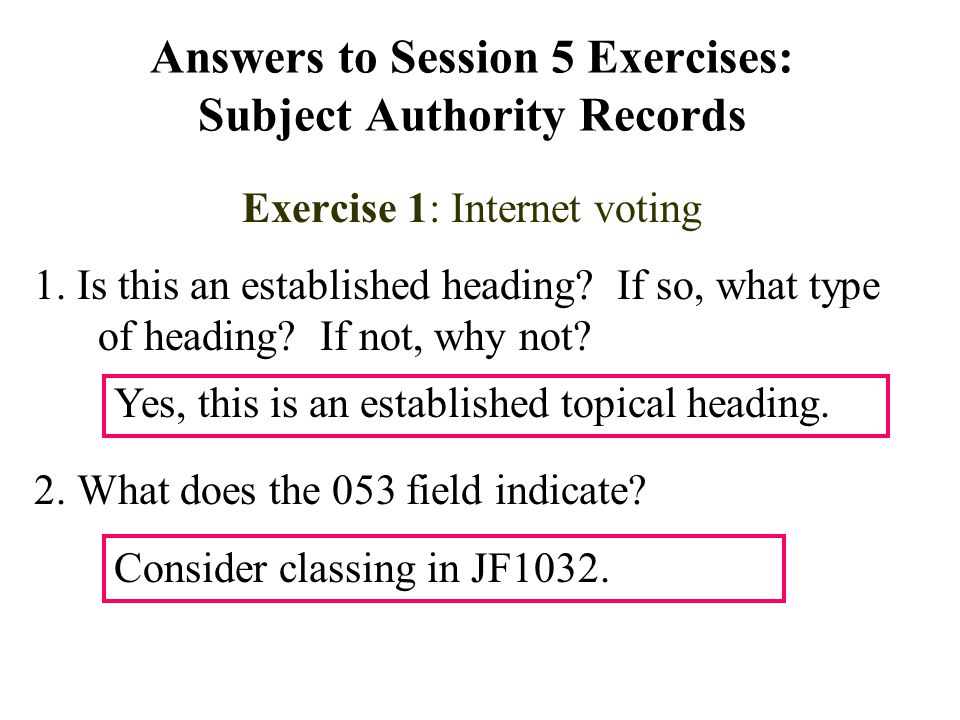 Answers to Session 5 Exercises: Subject Authority Records Exercise 1: Internet voting 1. Is this an established heading? If so, what type of heading?