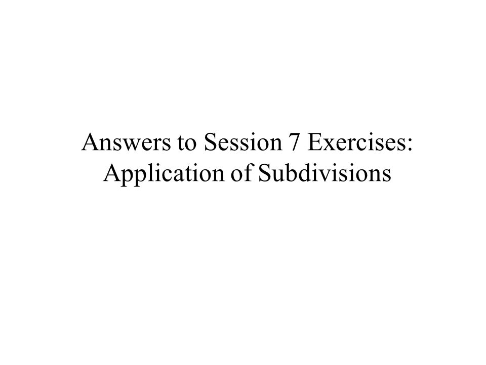 Answers to Session 7 Exercises: Application of Subdivisions