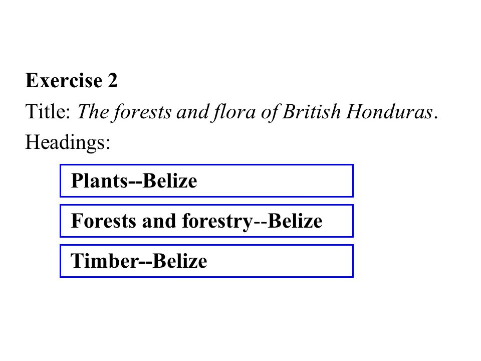 Exercise 2 Title: The forests and flora of British Honduras. Headings: Forests and forestry--Belize Plants--Belize Timber--Belize