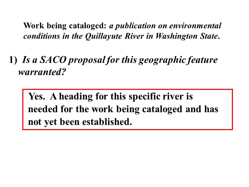 1) Is a SACO proposal for this geographic feature warranted? Yes. A heading for this specific river is needed for the work being cataloged and has not