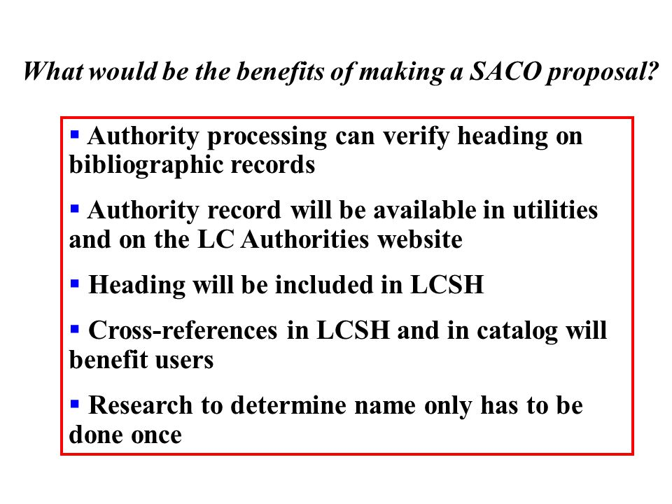 What would be the benefits of making a SACO proposal?  Authority processing can verify heading on bibliographic records  Authority record will be av