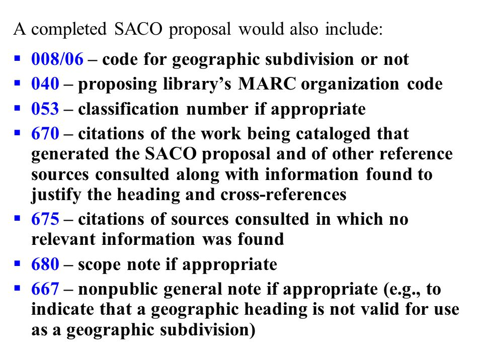 A completed SACO proposal would also include:  008/06 – code for geographic subdivision or not  040 – proposing library's MARC organization code  053 – classification number if appropriate  670 – citations of the work being cataloged that generated the SACO proposal and of other reference sources consulted along with information found to justify the heading and cross-references  675 – citations of sources consulted in which no relevant information was found  680 – scope note if appropriate  667 – nonpublic general note if appropriate (e.g., to indicate that a geographic heading is not valid for use as a geographic subdivision)