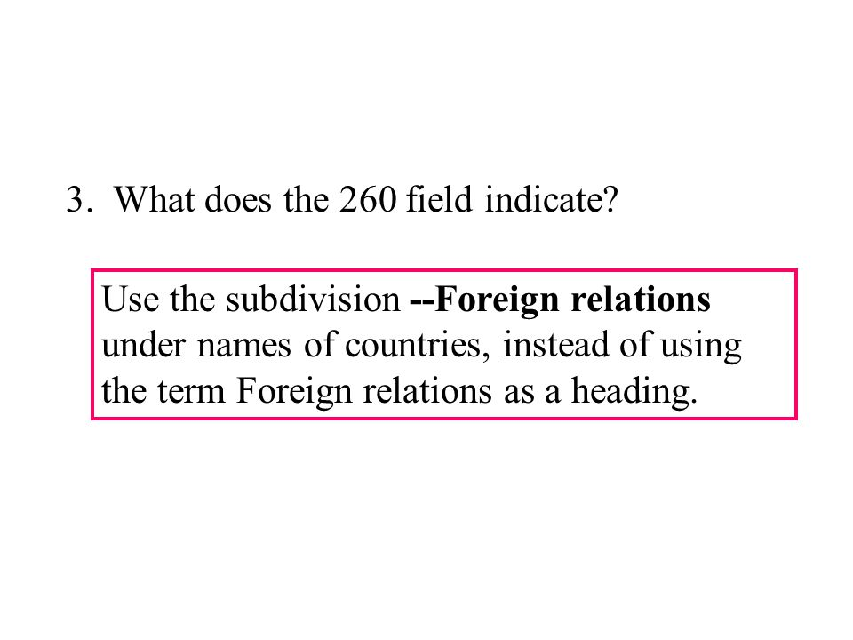 Use the subdivision --Foreign relations under names of countries, instead of using the term Foreign relations as a heading. 3. What does the 260 field
