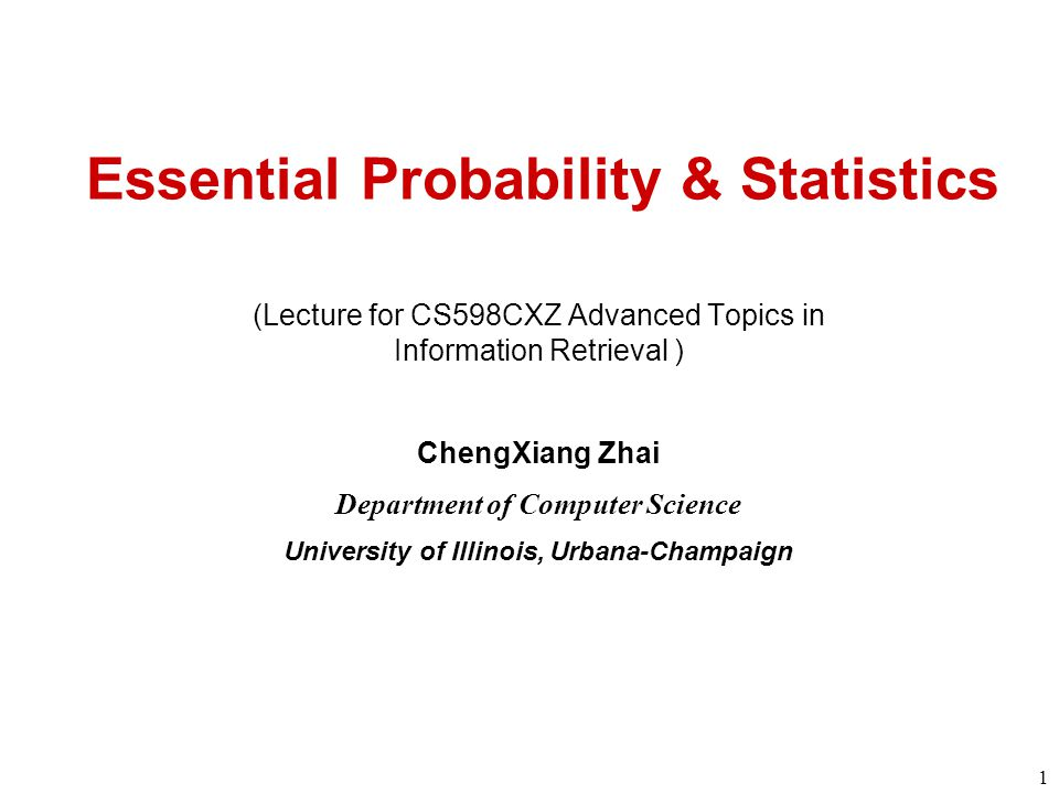 1 Essential Probability & Statistics (Lecture for CS598CXZ Advanced Topics in Information Retrieval ) ChengXiang Zhai Department of Computer Science University of Illinois, Urbana-Champaign