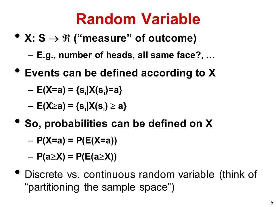 6 Random Variable X: S   ( measure of outcome) –E.g., number of heads, all same face?, … Events can be defined according to X –E(X=a) = {s i |X(s i )=a} –E(X  a) = {s i |X(s i )  a} So, probabilities can be defined on X –P(X=a) = P(E(X=a)) –P(a  X) = P(E(a  X)) Discrete vs.