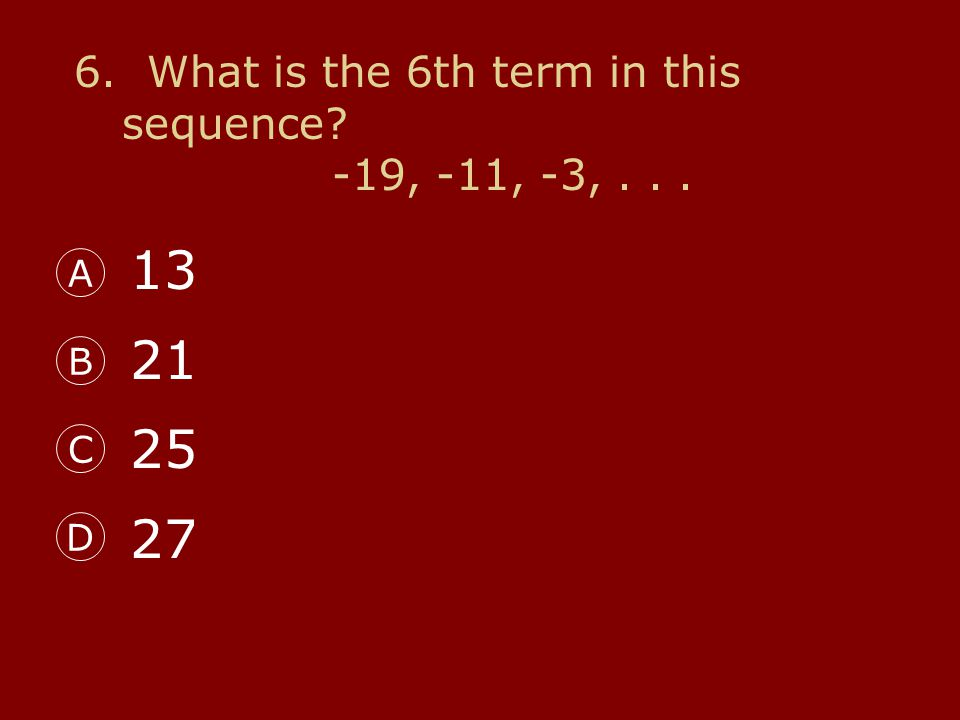6. What is the 6th term in this sequence? -19, -11, -3,... A B C D 13 21 25 27