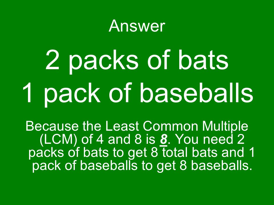 Answer 2 packs of bats 1 pack of baseballs Because the Least Common Multiple (LCM) of 4 and 8 is 8.