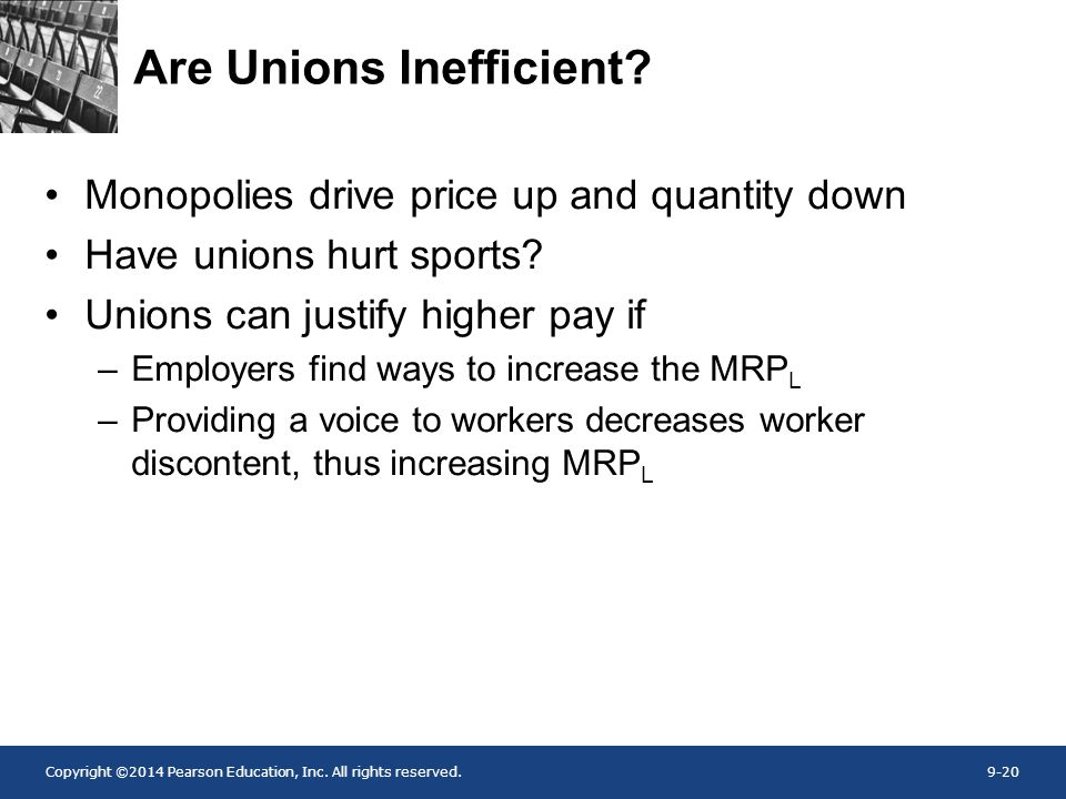 Copyright ©2014 Pearson Education, Inc. All rights reserved.9-20 Are Unions Inefficient? Monopolies drive price up and quantity down Have unions hurt