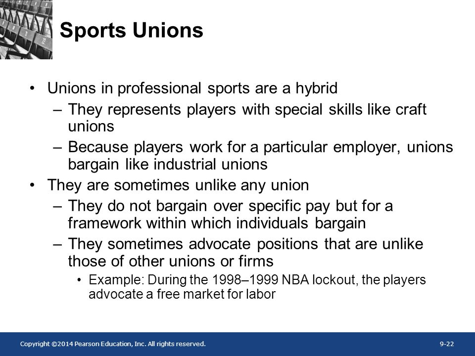 Copyright ©2014 Pearson Education, Inc. All rights reserved.9-22 Sports Unions Unions in professional sports are a hybrid –They represents players wit