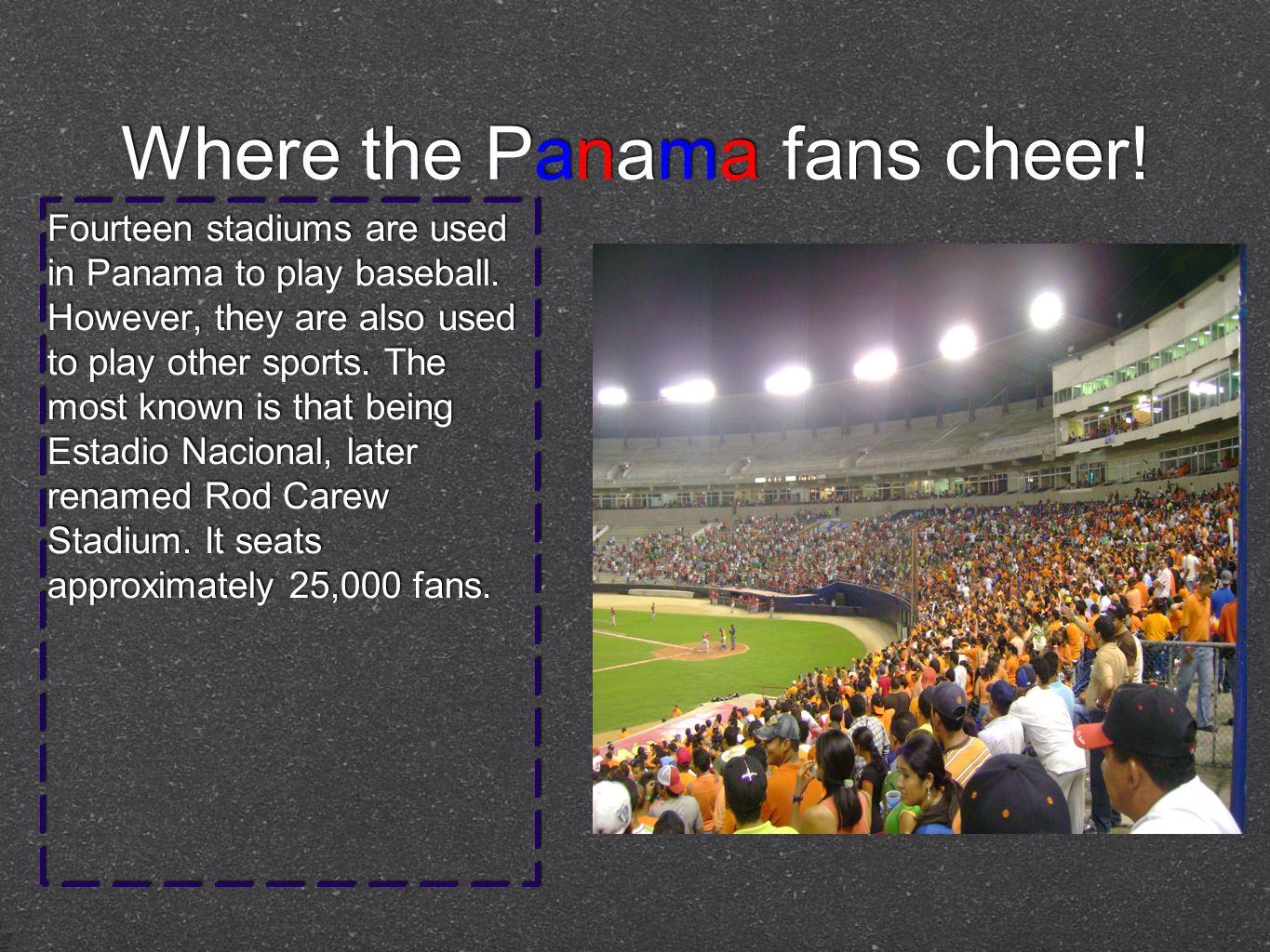 Where the Panama fans cheer. Fourteen stadiums are used in Panama to play baseball.