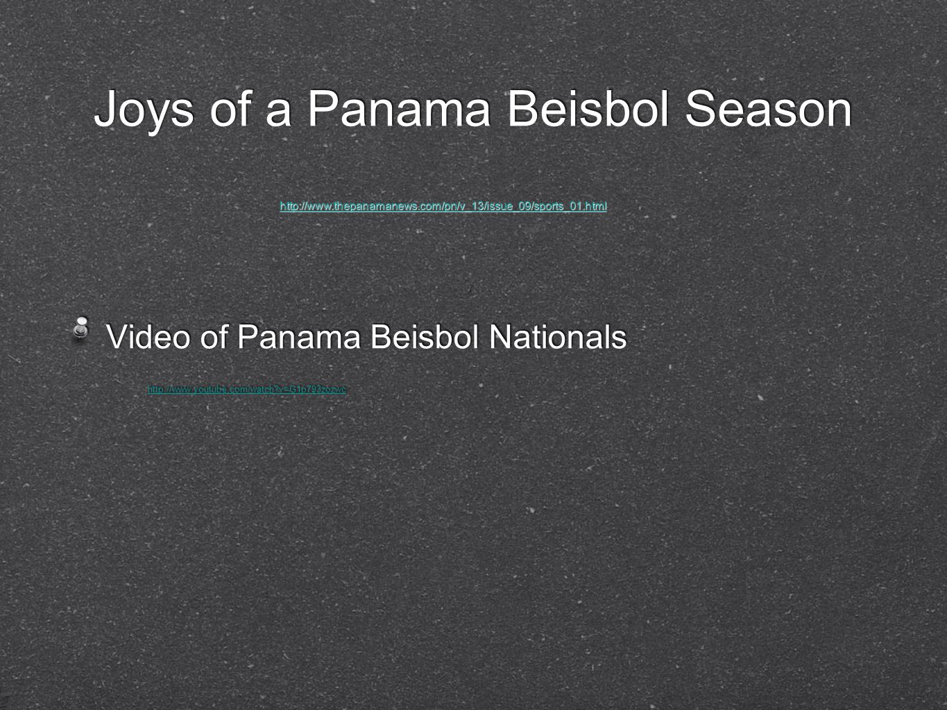 Joys of a Panama Beisbol Season Video of Panama Beisbol Nationals http://www.youtube.com/watch v=G1p793zozwc Video of Panama Beisbol Nationals http://www.youtube.com/watch v=G1p793zozwc http://www.thepanamanews.com/pn/v_13/issue_09/sports_01.html