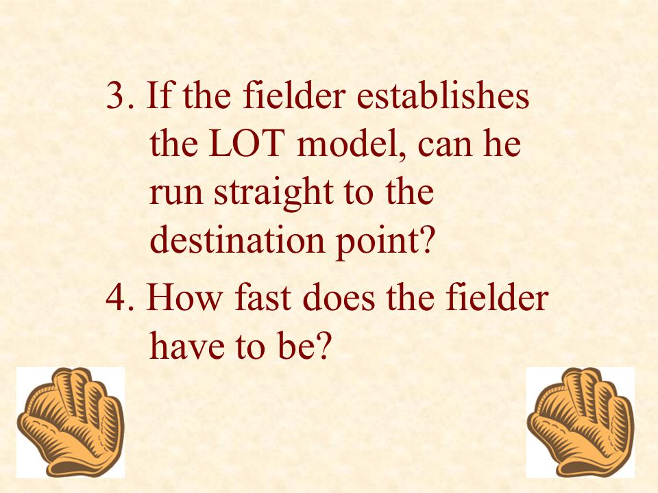 3. If the fielder establishes the LOT model, can he run straight to the destination point? 4. How fast does the fielder have to be?