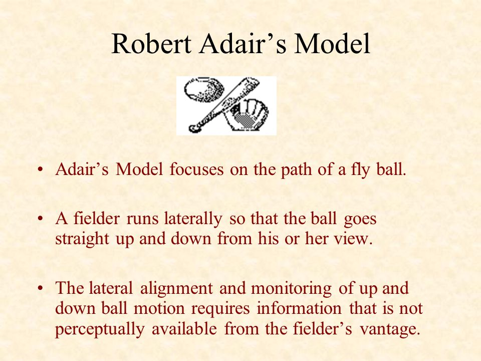 Robert Adair's Model Adair's Model focuses on the path of a fly ball. A fielder runs laterally so that the ball goes straight up and down from his or