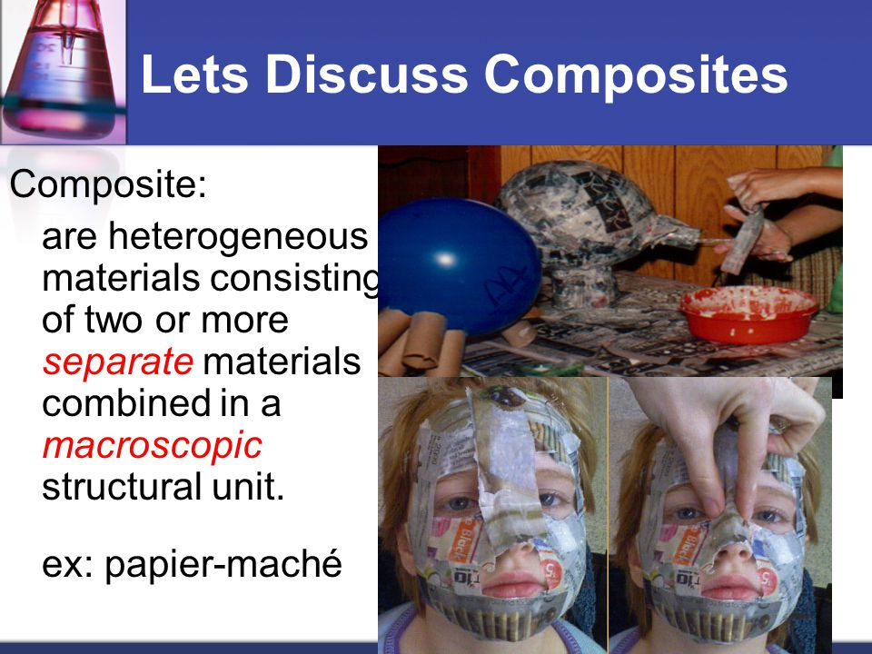 Lets Discuss Composites Composite: are heterogeneous materials consisting of two or more separate materials combined in a macroscopic structural unit.