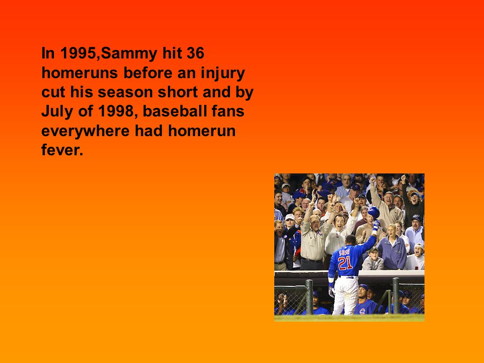 In 1995,Sammy hit 36 homeruns before an injury cut his season short and by July of 1998, baseball fans everywhere had homerun fever.