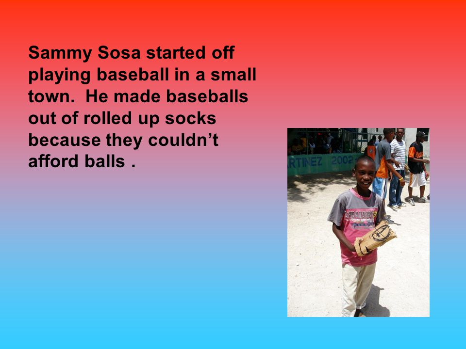 Sammy Sosa started off playing baseball in a small town.