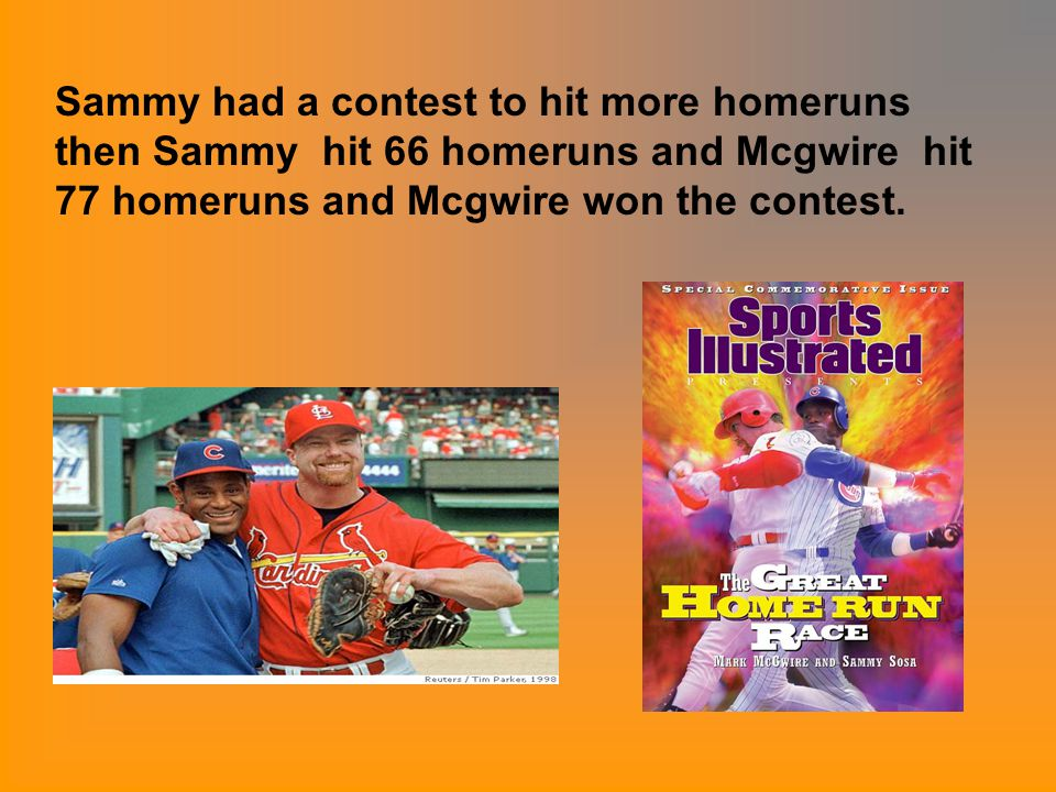 Sammy had a contest to hit more homeruns then Sammy hit 66 homeruns and Mcgwire hit 77 homeruns and Mcgwire won the contest.