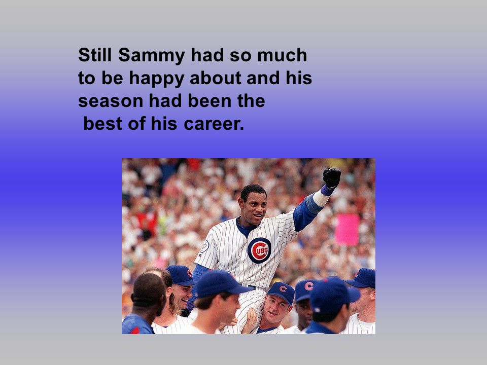 Still Sammy had so much to be happy about and his season had been the best of his career.