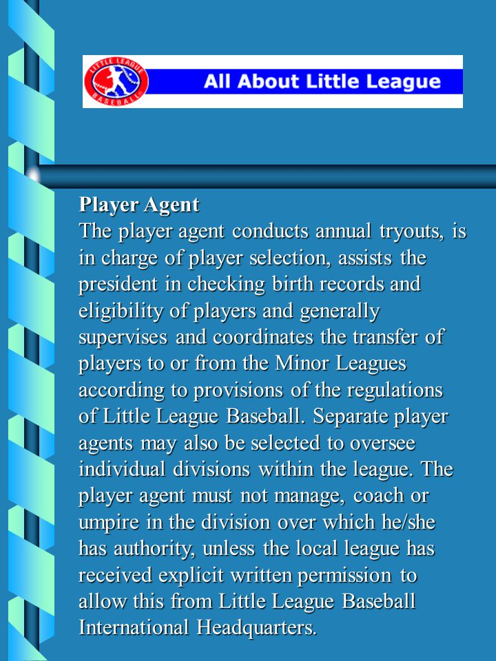 Player Agent The player agent conducts annual tryouts, is in charge of player selection, assists the president in checking birth records and eligibility of players and generally supervises and coordinates the transfer of players to or from the Minor Leagues according to provisions of the regulations of Little League Baseball.
