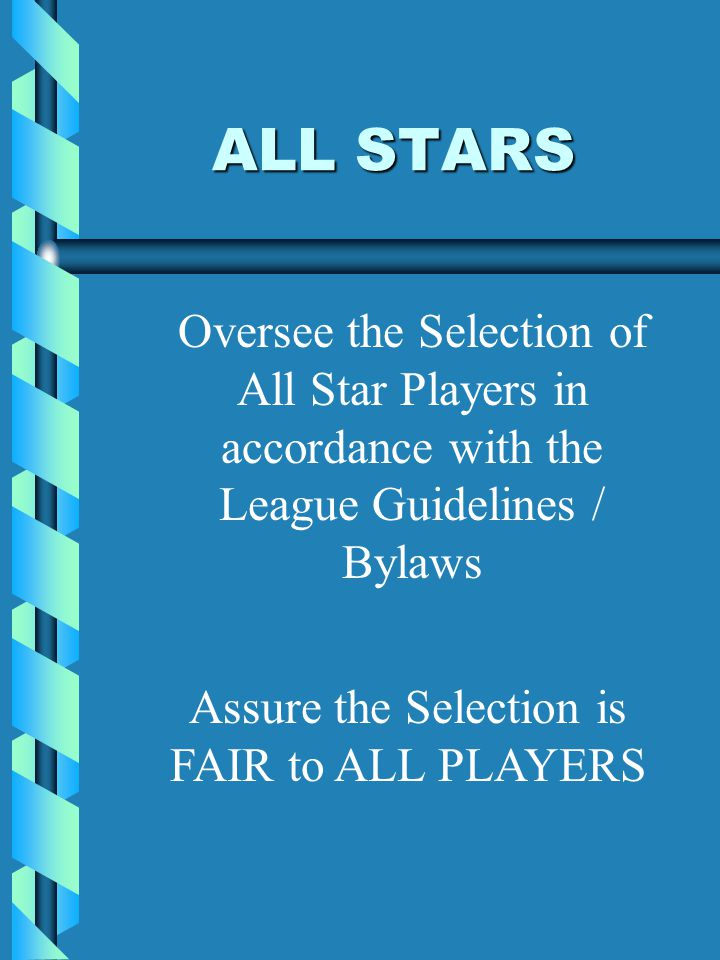 ALL STARS Oversee the Selection of All Star Players in accordance with the League Guidelines / Bylaws Assure the Selection is FAIR to ALL PLAYERS