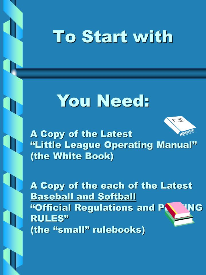 To Start with You Need: A Copy of the Latest Little League Operating Manual (the White Book) A Copy of the each of the Latest Baseball and Softball Official Regulations and PLAYING RULES (the small rulebooks)