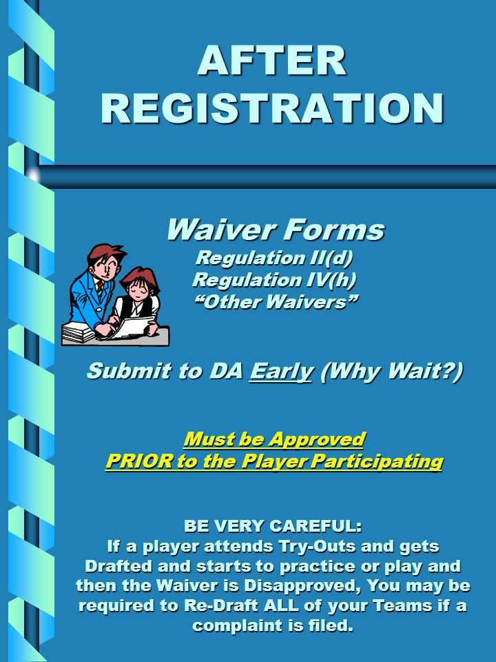 AFTER REGISTRATION Waiver Forms Regulation II(d) Regulation IV(h) Other Waivers Submit to DA Early (Why Wait?) Must be Approved PRIOR to the Player Participating BE VERY CAREFUL: If a player attends Try-Outs and gets Drafted and starts to practice or play and then the Waiver is Disapproved, You may be required to Re-Draft ALL of your Teams if a complaint is filed.