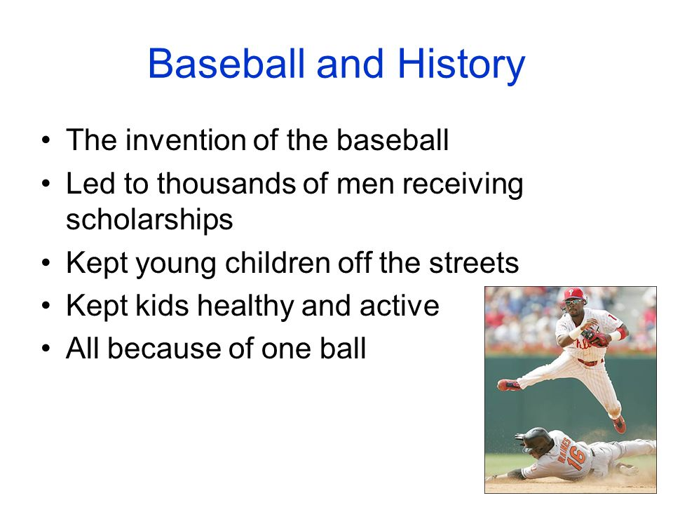Baseball and History The invention of the baseball Led to thousands of men receiving scholarships Kept young children off the streets Kept kids health