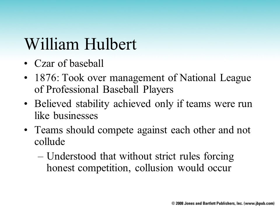 William Hulbert Czar of baseball 1876: Took over management of National League of Professional Baseball Players Believed stability achieved only if te
