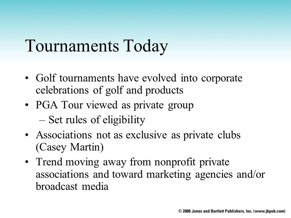 Tournaments Today Golf tournaments have evolved into corporate celebrations of golf and products PGA Tour viewed as private group –Set rules of eligib