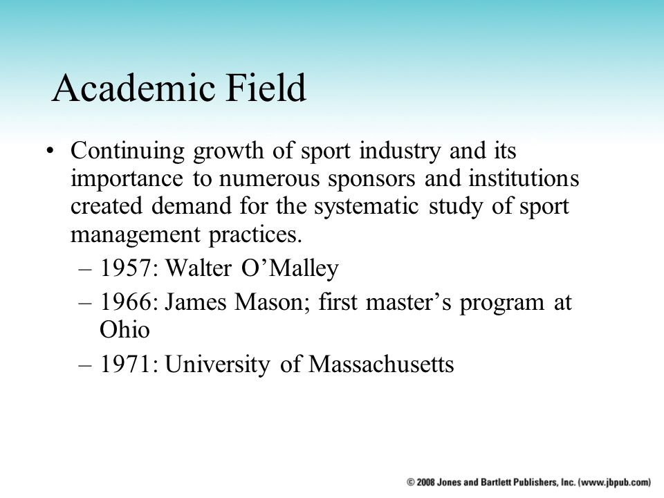 Academic Field Continuing growth of sport industry and its importance to numerous sponsors and institutions created demand for the systematic study of