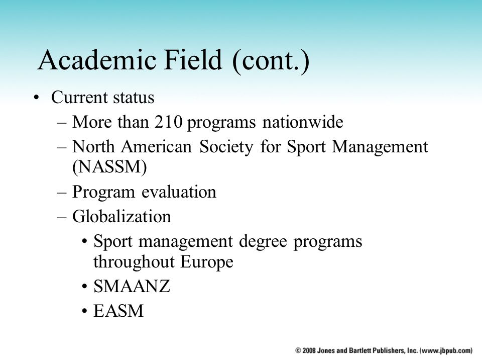 Academic Field (cont.) Current status –More than 210 programs nationwide –North American Society for Sport Management (NASSM) –Program evaluation –Glo