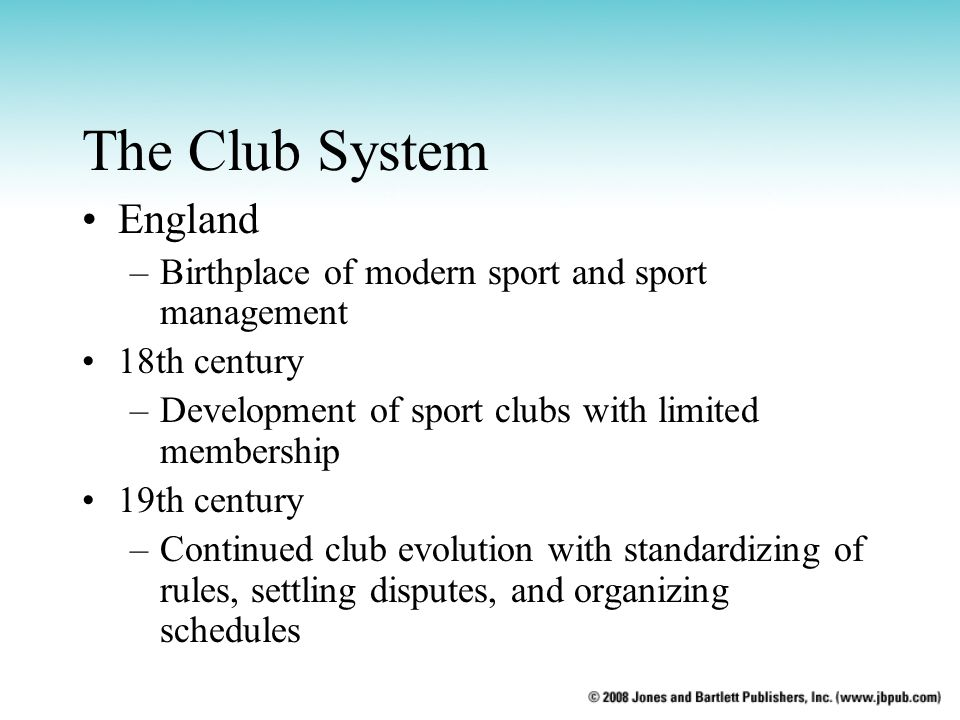 The Club System England –Birthplace of modern sport and sport management 18th century –Development of sport clubs with limited membership 19th century –Continued club evolution with standardizing of rules, settling disputes, and organizing schedules