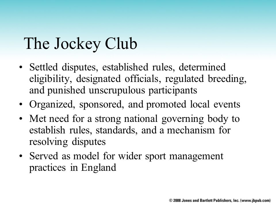 The Jockey Club Settled disputes, established rules, determined eligibility, designated officials, regulated breeding, and punished unscrupulous participants Organized, sponsored, and promoted local events Met need for a strong national governing body to establish rules, standards, and a mechanism for resolving disputes Served as model for wider sport management practices in England