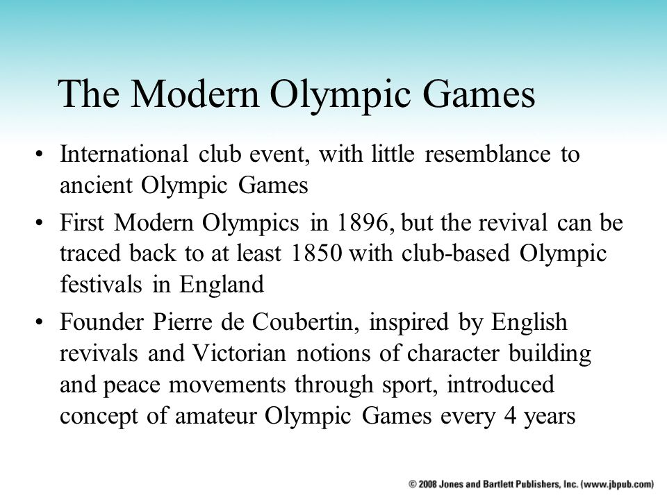 The Modern Olympic Games International club event, with little resemblance to ancient Olympic Games First Modern Olympics in 1896, but the revival can be traced back to at least 1850 with club-based Olympic festivals in England Founder Pierre de Coubertin, inspired by English revivals and Victorian notions of character building and peace movements through sport, introduced concept of amateur Olympic Games every 4 years