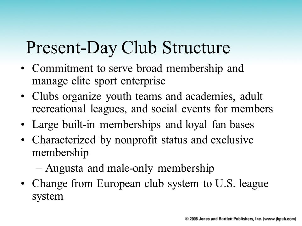 Present-Day Club Structure Commitment to serve broad membership and manage elite sport enterprise Clubs organize youth teams and academies, adult recreational leagues, and social events for members Large built-in memberships and loyal fan bases Characterized by nonprofit status and exclusive membership –Augusta and male-only membership Change from European club system to U.S.