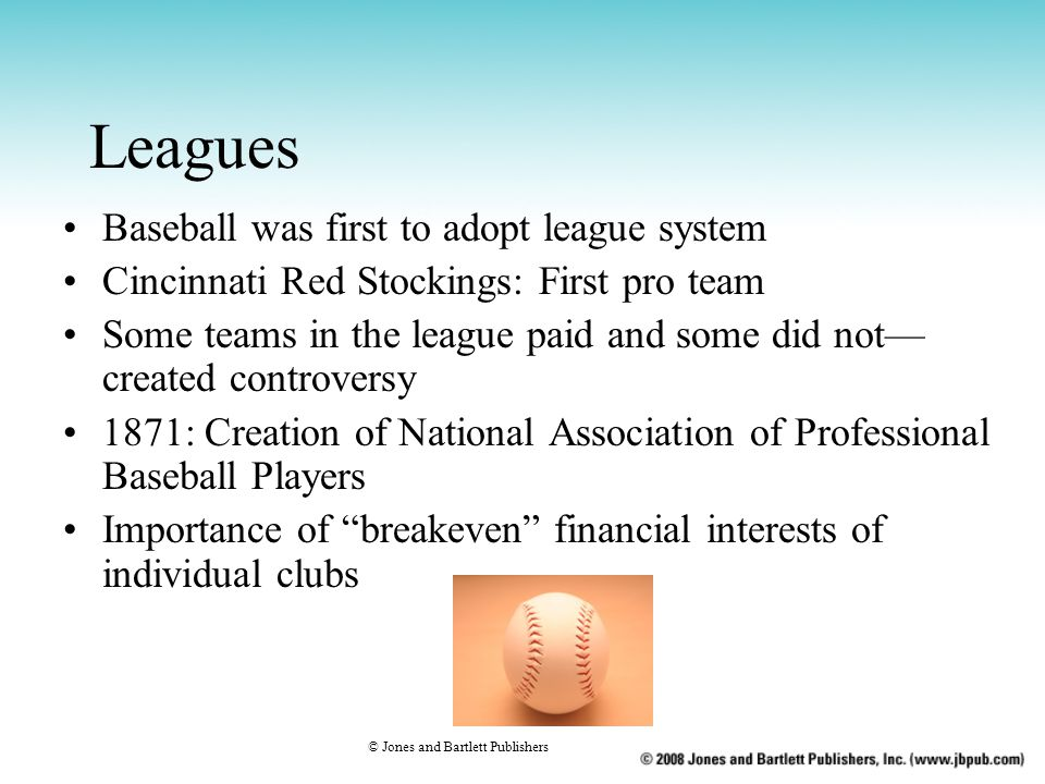 Leagues Baseball was first to adopt league system Cincinnati Red Stockings: First pro team Some teams in the league paid and some did not— created controversy 1871: Creation of National Association of Professional Baseball Players Importance of breakeven financial interests of individual clubs © Jones and Bartlett Publishers