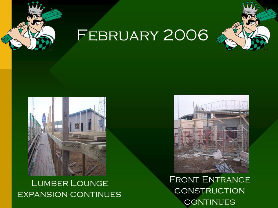February 2006 Lumber Lounge expansion continues Front Entrance construction continues