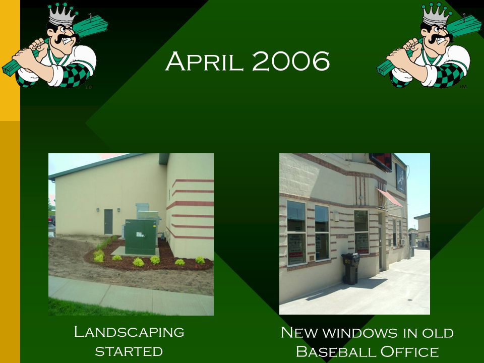 April 2006 Landscaping started New windows in old Baseball Office