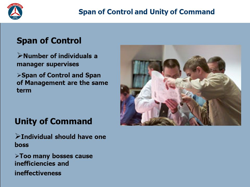 Span of Control and Unity of Command Span of Control  Number of individuals a manager supervises  Span of Control and Span of Management are the same term Unity of Command  Individual should have one boss  Too many bosses cause inefficiencies and ineffectiveness