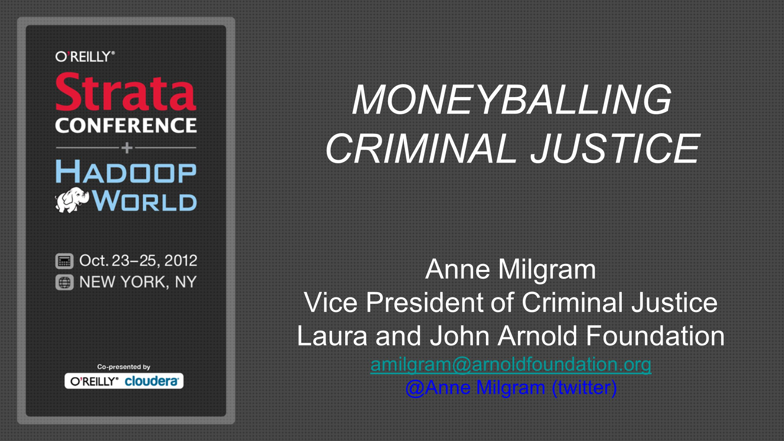 MONEYBALLING CRIMINAL JUSTICE Anne Milgram Vice President of Criminal Justice Laura and John Arnold Foundation amilgram@arnoldfoundation.org @Anne Mil
