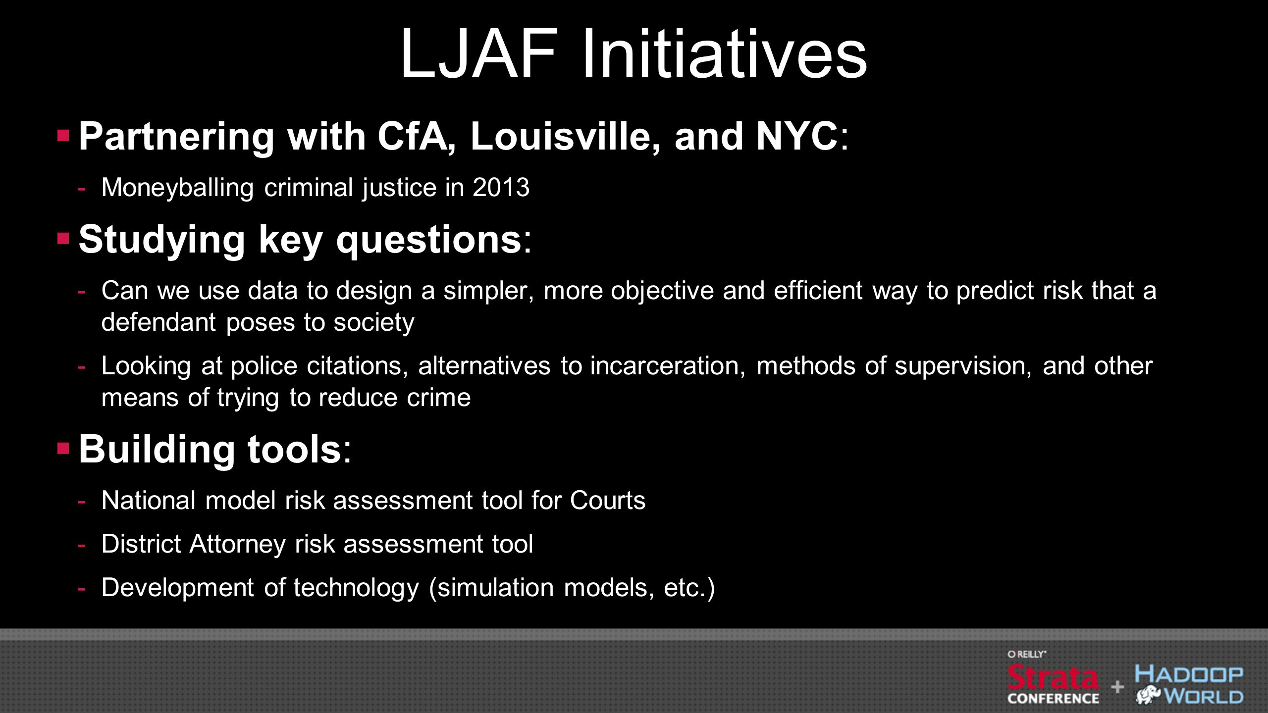 LJAF Initiatives  Partnering with CfA, Louisville, and NYC: -Moneyballing criminal justice in 2013  Studying key questions: -Can we use data to desi