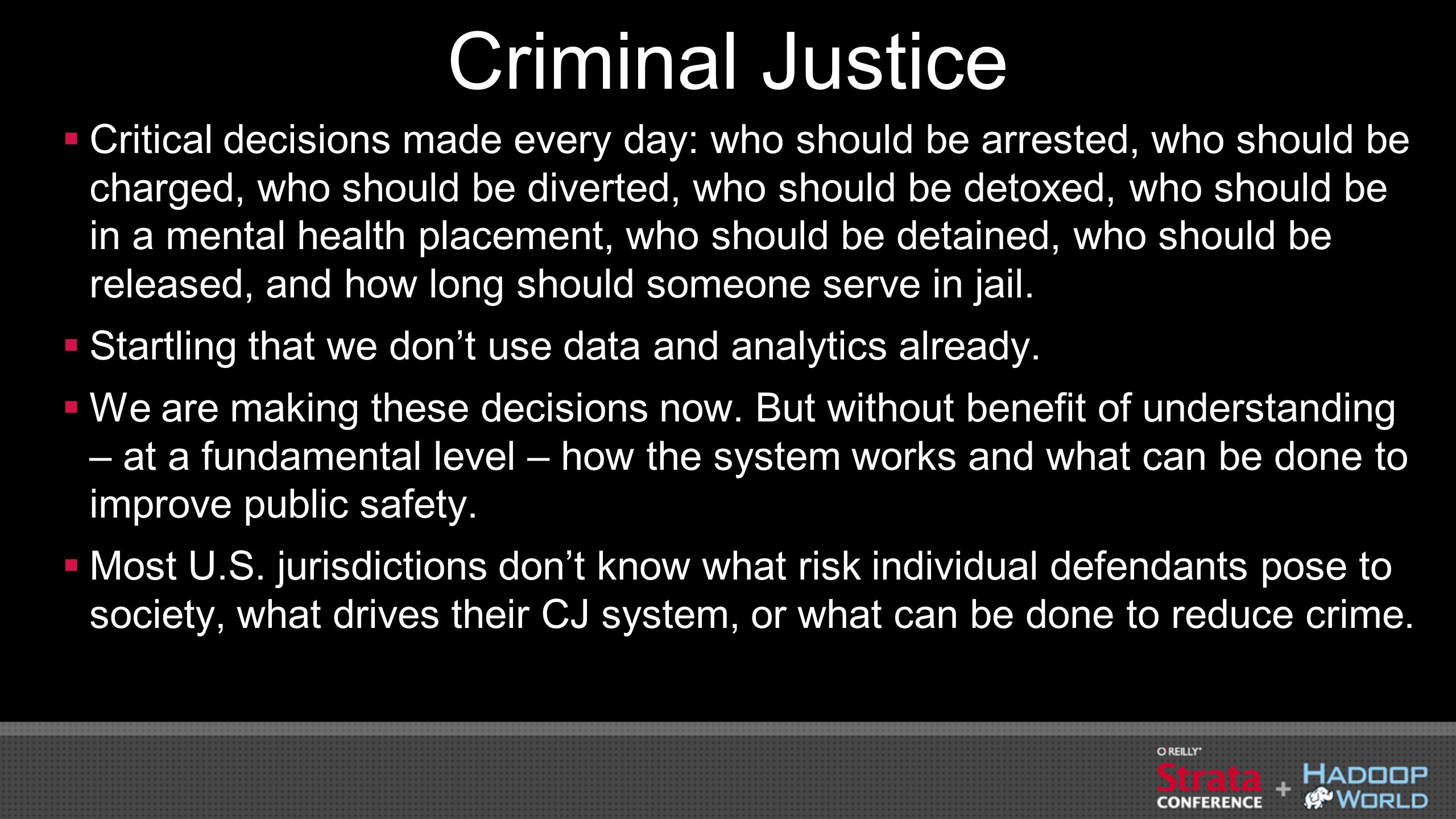 Criminal Justice  Critical decisions made every day: who should be arrested, who should be charged, who should be diverted, who should be detoxed, wh