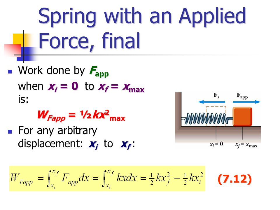 Spring with an Applied Force, final F app Work done by F app x i = 0 to x f = x max when x i = 0 to x f = x max is: W Fapp = ½kx 2 max x i x f For any